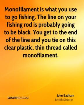 Monofilament is what you use to go fishing. The line on your fishing rod is probably going to be black. You get to the end of the line and you tie on this clear plastic, thin thread called monofilament.