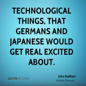 Technological things, that Germans and Japanese would get real excited about.