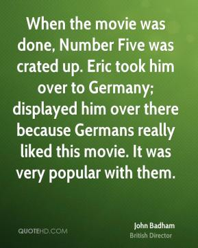When the movie was done, Number Five was crated up. Eric took him over to Germany; displayed him over there because Germans really liked this movie. It was very popular with them.