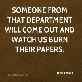 John Benson  - Someone from that department will come out and watch us burn their papers.