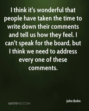 John Bohn  - I think it's wonderful that people have taken the time to write down their comments and tell us how they feel. I can't speak for the board, but I think we need to address every one of these comments.
