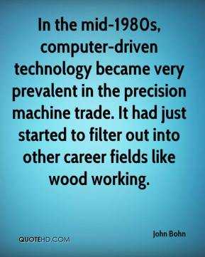 John Bohn  - In the mid-1980s, computer-driven technology became very prevalent in the precision machine trade. It had just started to filter out into other career fields like wood working.
