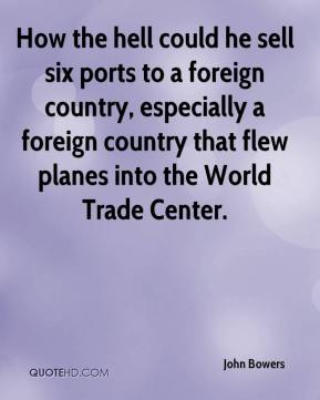 John Bowers  - How the hell could he sell six ports to a foreign country, especially a foreign country that flew planes into the World Trade Center.