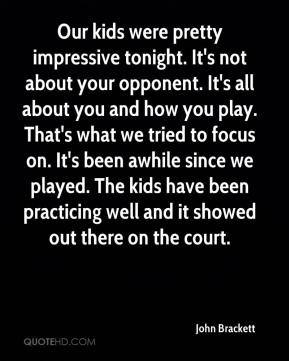 John Brackett  - Our kids were pretty impressive tonight. It's not about your opponent. It's all about you and how you play. That's what we tried to focus on. It's been awhile since we played. The kids have been practicing well and it showed out there on the court.