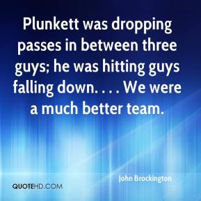 John Brockington  - Plunkett was dropping passes in between three guys; he was hitting guys falling down. . . . We were a much better team.
