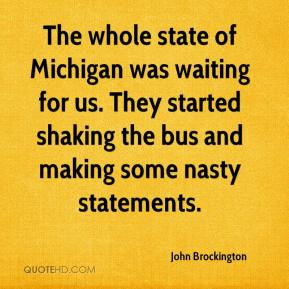The whole state of Michigan was waiting for us. They started shaking the bus and making some nasty statements.