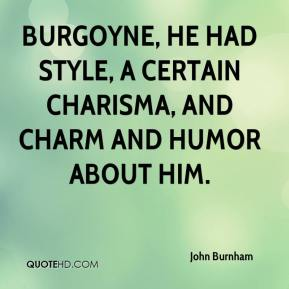 John Burnham  - Burgoyne, he had style, a certain charisma, and charm and humor about him.