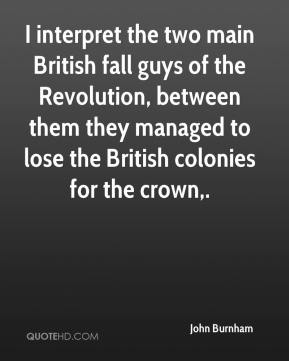 John Burnham  - I interpret the two main British fall guys of the Revolution, between them they managed to lose the British colonies for the crown.
