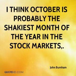 John Burnham  - I think October is probably the shakiest month of the year in the stock markets.