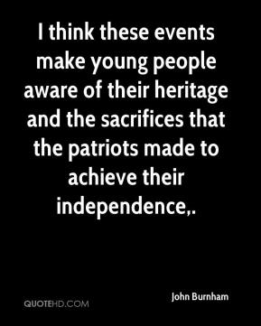 John Burnham  - I think these events make young people aware of their heritage and the sacrifices that the patriots made to achieve their independence.