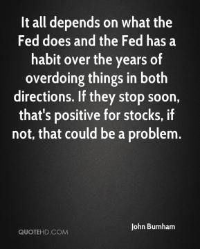 John Burnham  - It all depends on what the Fed does and the Fed has a habit over the years of overdoing things in both directions. If they stop soon, that's positive for stocks, if not, that could be a problem.
