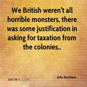 John Burnham  - We British weren't all horrible monsters, there was some justification in asking for taxation from the colonies.