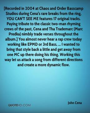 [Recorded in 2004 at Chaos and Order Basscamp Studios during Cena's rare breaks from the ring, YOU CAN'T SEE ME features 17 original tracks. Paying tribute to the classic two-man rhyming crews of the past, Cena and Tha Trademarc (Marc Predka) nimbly trade verses throughout the album.] You almost never hear a rap crew today working like EPMD or 3rd Bass, ... I wanted to bring that style back a little and get away from one MC up there doing his thing. Working this way let us attack a song from different directions and create a more dynamic flow.