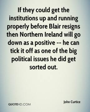 John Curtice  - If they could get the institutions up and running properly before Blair resigns then Northern Ireland will go down as a positive -- he can tick it off as one of the big political issues he did get sorted out.