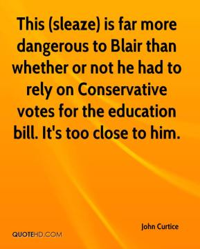 This (sleaze) is far more dangerous to Blair than whether or not he had to rely on Conservative votes for the education bill. It's too close to him.