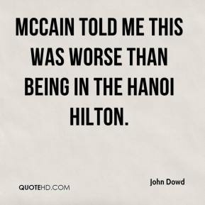 John Dowd  - McCain told me this was worse than being in the Hanoi Hilton.
