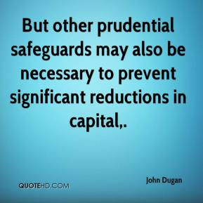 But other prudential safeguards may also be necessary to prevent significant reductions in capital.