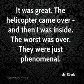 It was great. The helicopter came over - and then I was inside. The worst was over. They were just phenomenal.