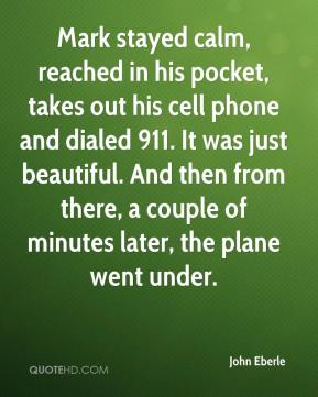 Mark stayed calm, reached in his pocket, takes out his cell phone and dialed 911. It was just beautiful. And then from there, a couple of minutes later, the plane went under.