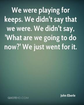 We were playing for keeps. We didn't say that we were. We didn't say, 'What are we going to do now?' We just went for it.