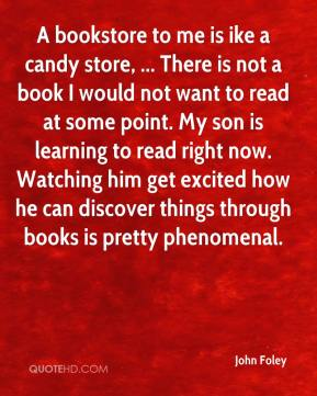 John Foley  - A bookstore to me is ike a candy store, ... There is not a book I would not want to read at some point. My son is learning to read right now. Watching him get excited how he can discover things through books is pretty phenomenal.