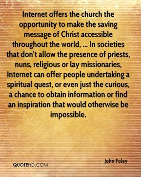 Internet offers the church the opportunity to make the saving message of Christ accessible throughout the world, ... In societies that don't allow the presence of priests, nuns, religious or lay missionaries, Internet can offer people undertaking a spiritual quest, or even just the curious, a chance to obtain information or find an inspiration that would otherwise be impossible.
