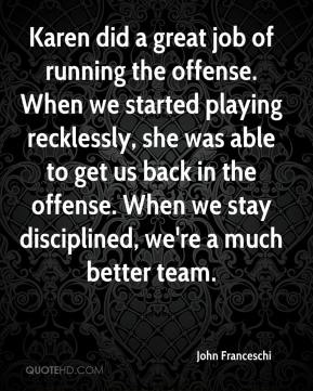 Karen did a great job of running the offense. When we started playing recklessly, she was able to get us back in the offense. When we stay disciplined, we're a much better team.