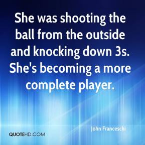 She was shooting the ball from the outside and knocking down 3s. She's becoming a more complete player.