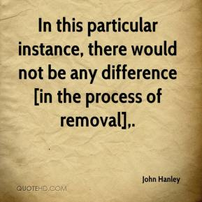 John Hanley  - In this particular instance, there would not be any difference [in the process of removal].