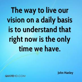 John Hanley  - The way to live our vision on a daily basis is to understand that right now is the only time we have.