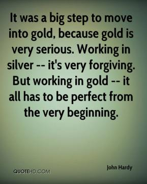 John Hardy  - It was a big step to move into gold, because gold is very serious. Working in silver -- it's very forgiving. But working in gold -- it all has to be perfect from the very beginning.