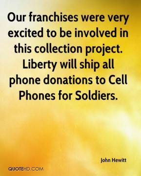 John Hewitt  - Our franchises were very excited to be involved in this collection project. Liberty will ship all phone donations to Cell Phones for Soldiers.