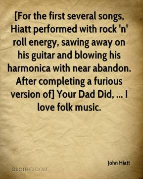 [For the first several songs, Hiatt performed with rock 'n' roll energy, sawing away on his guitar and blowing his harmonica with near abandon. After completing a furious version of] Your Dad Did, ... I love folk music.