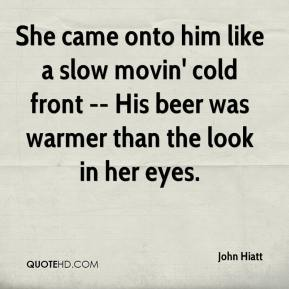 She came onto him like a slow movin' cold front -- His beer was warmer than the look in her eyes.