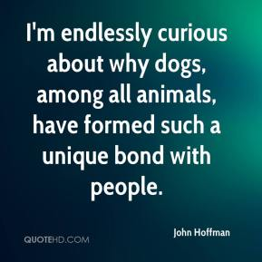 John Hoffman  - I'm endlessly curious about why dogs, among all animals, have formed such a unique bond with people.