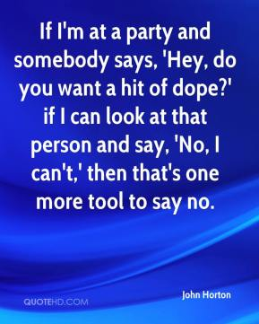 John Horton  - If I'm at a party and somebody says, 'Hey, do you want a hit of dope?' if I can look at that person and say, 'No, I can't,' then that's one more tool to say no.
