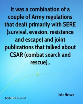John Horton  - It was a combination of a couple of Army regulations that dealt primarily with SERE (survival, evasion, resistance and escape) and joint publications that talked about CSAR (combat search and rescue).