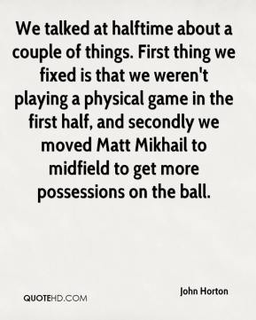 John Horton  - We talked at halftime about a couple of things. First thing we fixed is that we weren't playing a physical game in the first half, and secondly we moved Matt Mikhail to midfield to get more possessions on the ball.