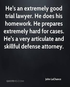 John LaChance  - He's an extremely good trial lawyer. He does his homework. He prepares extremely hard for cases. He's a very articulate and skillful defense attorney.