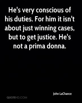 John LaChance  - He's very conscious of his duties. For him it isn't about just winning cases, but to get justice. He's not a prima donna.