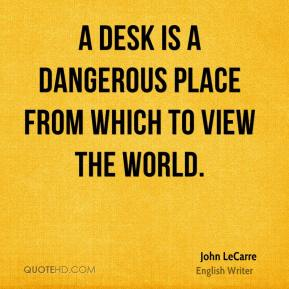 John LeCarre  - A desk is a dangerous place from which to view the world.