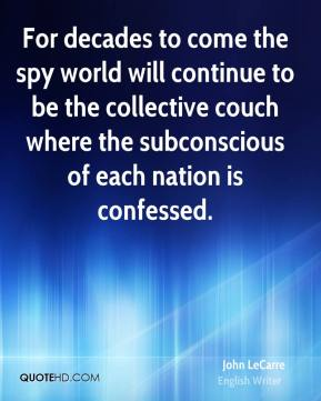 John LeCarre  - For decades to come the spy world will continue to be the collective couch where the subconscious of each nation is confessed.