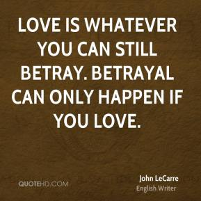 John LeCarre  - Love is whatever you can still betray. Betrayal can only happen if you love.