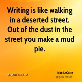 John LeCarre  - Writing is like walking in a deserted street. Out of the dust in the street you make a mud pie.
