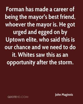 John Maginnis  - Forman has made a career of being the mayor's best friend, whoever the mayor is. He got urged and egged on by Uptown elite, who said this is our chance and we need to do it. Whites saw this as an opportunity after the storm.