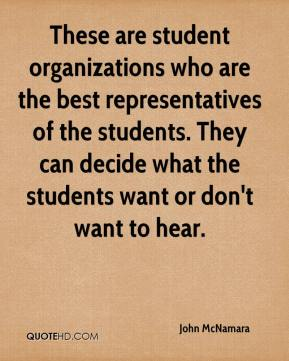 John McNamara  - These are student organizations who are the best representatives of the students. They can decide what the students want or don't want to hear.