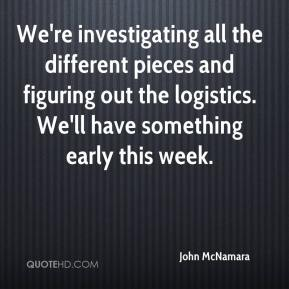 John McNamara  - We're investigating all the different pieces and figuring out the logistics. We'll have something early this week.