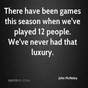There have been games this season when we've played 12 people. We've never had that luxury.