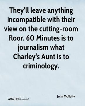 John McNulty  - They'll leave anything incompatible with their view on the cutting-room floor. 60 Minutes is to journalism what Charley's Aunt is to criminology.