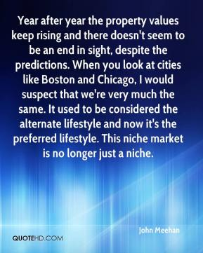 Year after year the property values keep rising and there doesn't seem to be an end in sight, despite the predictions. When you look at cities like Boston and Chicago, I would suspect that we're very much the same. It used to be considered the alternate lifestyle and now it's the preferred lifestyle. This niche market is no longer just a niche.